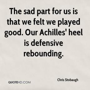 Chris Stobaugh - The sad part for us is that we felt we played good. Our Achilles' heel is defensive rebounding.