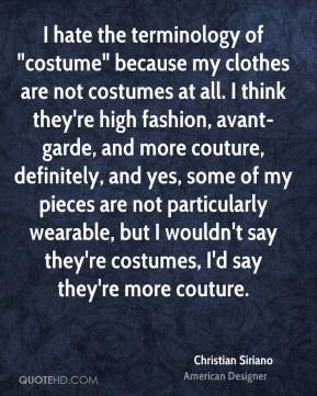 "Christian Siriano - I hate the terminology of ""costume"" because my clothes are not costumes at all. I think they're high fashion, avant-garde, and more couture, definitely, and yes, some of my pieces are not particularly wearable, but I wouldn't say they're costumes, I'd say they're more couture."
