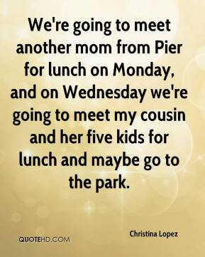 Christina Lopez - We're going to meet another mom from Pier for lunch on Monday, and on Wednesday we're going to meet my cousin and her five kids for lunch and maybe go to the park.