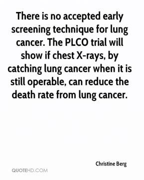 Christine Berg - There is no accepted early screening technique for lung cancer. The PLCO trial will show if chest X-rays, by catching lung cancer when it is still operable, can reduce the death rate from lung cancer.