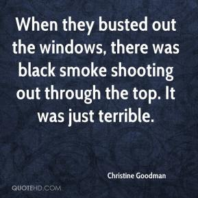 Christine Goodman - When they busted out the windows, there was black smoke shooting out through the top. It was just terrible.