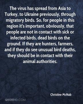Christine McNab - The virus has spread from Asia to Turkey, to Ukraine previously, through migratory birds. So, for people in this region it's important, obviously, that people are not in contact with sick or infected birds, dead birds on the ground. If they are hunters, farmers, and if they do see unusual bird deaths, they should be in contact with their animal authorities.