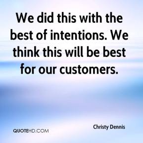 Christy Dennis - We did this with the best of intentions. We think this will be best for our customers.