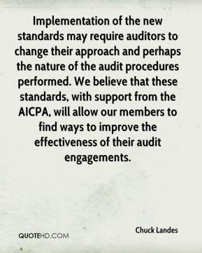 Chuck Landes - Implementation of the new standards may require auditors to change their approach and perhaps the nature of the audit procedures performed. We believe that these standards, with support from the AICPA, will allow our members to find ways to improve the effectiveness of their audit engagements.