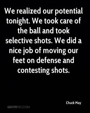 Chuck May - We realized our potential tonight. We took care of the ball and took selective shots. We did a nice job of moving our feet on defense and contesting shots.