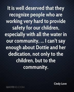 Cindy Love - It is well deserved that they recognize people who are working very hard to provide safety for our children, especially with all the water in our community, ... I can't say enough about Dottie and her dedication, not only to the children, but to the community.