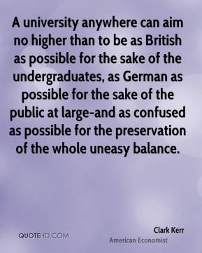 Clark Kerr - A university anywhere can aim no higher than to be as British as possible for the sake of the undergraduates, as German as possible for the sake of the public at large-and as confused as possible for the preservation of the whole uneasy balance.