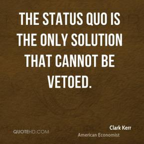 Clark Kerr - The status quo is the only solution that cannot be vetoed.