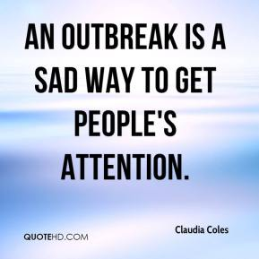 Claudia Coles - An outbreak is a sad way to get people's attention.