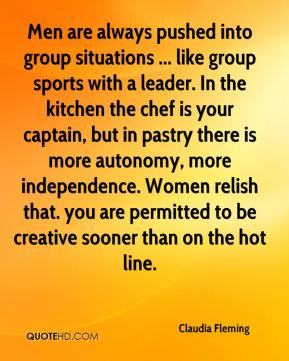 Men are always pushed into group situations ... like group sports with a leader. In the kitchen the chef is your captain, but in pastry there is more autonomy, more independence. Women relish that. you are permitted to be creative sooner than on the hot line.