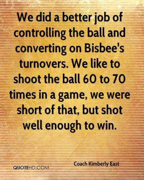 Coach Kimberly East - We did a better job of controlling the ball and converting on Bisbee's turnovers. We like to shoot the ball 60 to 70 times in a game, we were short of that, but shot well enough to win.