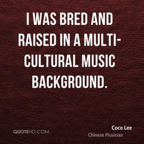 I was bred and raised in a multi-cultural music background.