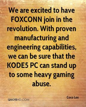 Coco Lee - We are excited to have FOXCONN join in the revolution. With proven manufacturing and engineering capabilities, we can be sure that the KODE5 PC can stand up to some heavy gaming abuse.