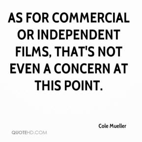 Cole Mueller - As for commercial or independent films, that's not even a concern at this point.