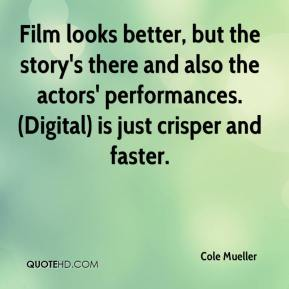 Cole Mueller - Film looks better, but the story's there and also the actors' performances. (Digital) is just crisper and faster.