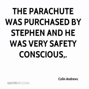 Colin Andrews - The parachute was purchased by Stephen and he was very safety conscious.