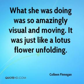 Colleen Finnegan - What she was doing was so amazingly visual and moving. It was just like a lotus flower unfolding.