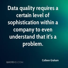 Colleen Graham - Data quality requires a certain level of sophistication within a company to even understand that it's a problem.