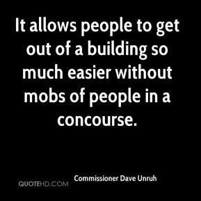 Commissioner Dave Unruh - It allows people to get out of a building so much easier without mobs of people in a concourse.