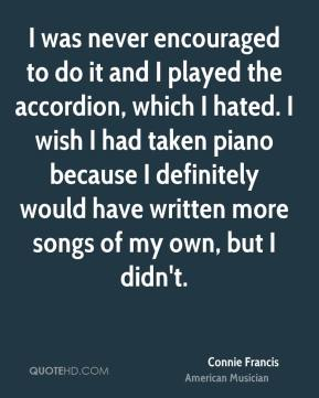 Connie Francis - I was never encouraged to do it and I played the accordion, which I hated. I wish I had taken piano because I definitely would have written more songs of my own, but I didn't.