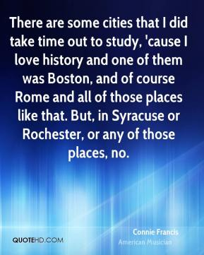 Connie Francis - There are some cities that I did take time out to study, 'cause I love history and one of them was Boston, and of course Rome and all of those places like that. But, in Syracuse or Rochester, or any of those places, no.