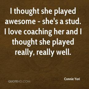 Connie Yori - I thought she played awesome - she's a stud. I love coaching her and I thought she played really, really well.