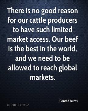 Conrad Bums - There is no good reason for our cattle producers to have such limited market access. Our beef is the best in the world, and we need to be allowed to reach global markets.