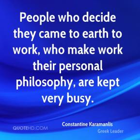 People who decide they came to earth to work, who make work their personal philosophy, are kept very busy.