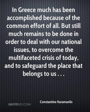 Constantine Karamanlis - In Greece much has been accomplished because of the common effort of all. But still much remains to be done in order to deal with our national issues, to overcome the multifaceted crisis of today, and to safeguard the place that belongs to us . . .