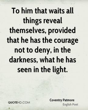 To him that waits all things reveal themselves, provided that he has the courage not to deny, in the darkness, what he has seen in the light.