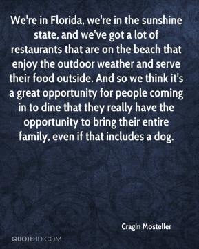 Cragin Mosteller - We're in Florida, we're in the sunshine state, and we've got a lot of restaurants that are on the beach that enjoy the outdoor weather and serve their food outside. And so we think it's a great opportunity for people coming in to dine that they really have the opportunity to bring their entire family, even if that includes a dog.