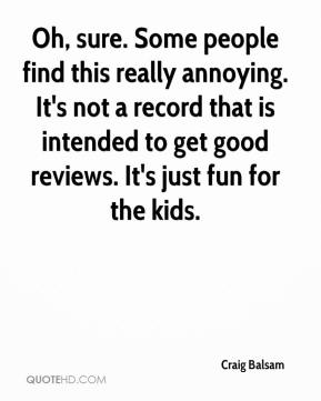 Craig Balsam - Oh, sure. Some people find this really annoying. It's not a record that is intended to get good reviews. It's just fun for the kids.