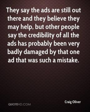 Craig Oliver - They say the ads are still out there and they believe they may help, but other people say the credibility of all the ads has probably been very badly damaged by that one ad that was such a mistake.