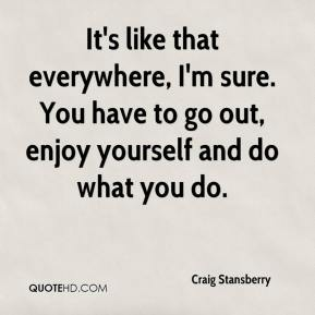 Craig Stansberry - It's like that everywhere, I'm sure. You have to go out, enjoy yourself and do what you do.