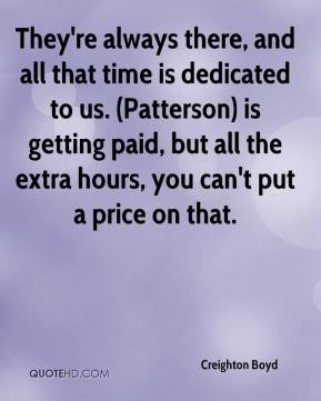 Creighton Boyd - They're always there, and all that time is dedicated to us. (Patterson) is getting paid, but all the extra hours, you can't put a price on that.