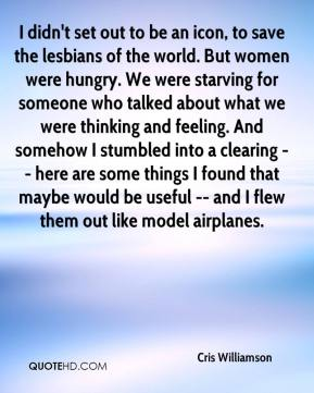 Cris Williamson - I didn't set out to be an icon, to save the lesbians of the world. But women were hungry. We were starving for someone who talked about what we were thinking and feeling. And somehow I stumbled into a clearing -- here are some things I found that maybe would be useful -- and I flew them out like model airplanes.