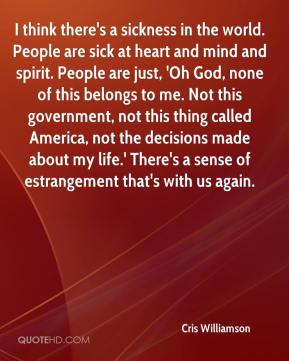 Cris Williamson - I think there's a sickness in the world. People are sick at heart and mind and spirit. People are just, 'Oh God, none of this belongs to me. Not this government, not this thing called America, not the decisions made about my life.' There's a sense of estrangement that's with us again.
