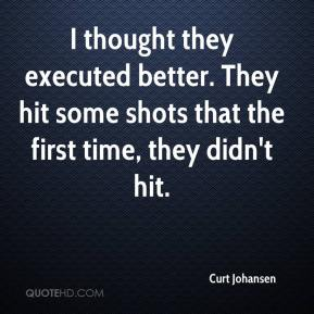 Curt Johansen - I thought they executed better. They hit some shots that the first time, they didn't hit.