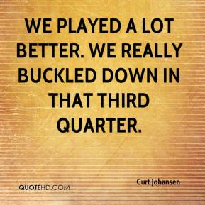 Curt Johansen - We played a lot better. We really buckled down in that third quarter.