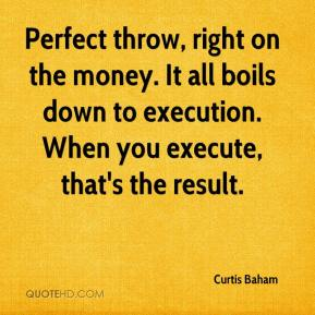 Curtis Baham - Perfect throw, right on the money. It all boils down to execution. When you execute, that's the result.