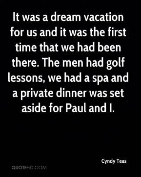 Cyndy Teas - It was a dream vacation for us and it was the first time that we had been there. The men had golf lessons, we had a spa and a private dinner was set aside for Paul and I.