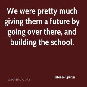 We were pretty much giving them a future by going over there, and building the school.