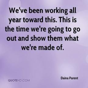 Daina Parent - We've been working all year toward this. This is the time we're going to go out and show them what we're made of.