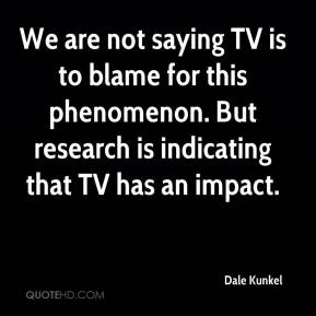 Dale Kunkel - We are not saying TV is to blame for this phenomenon. But research is indicating that TV has an impact.