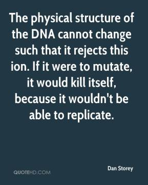Dan Storey - The physical structure of the DNA cannot change such that it rejects this ion. If it were to mutate, it would kill itself, because it wouldn't be able to replicate.