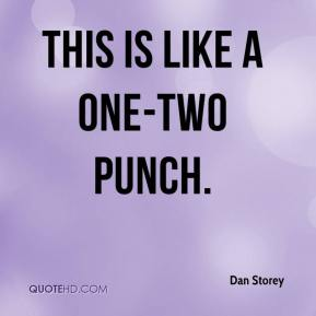 Dan Storey - This is like a one-two punch.