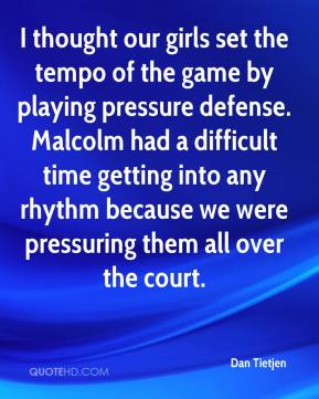Dan Tietjen - I thought our girls set the tempo of the game by playing pressure defense. Malcolm had a difficult time getting into any rhythm because we were pressuring them all over the court.