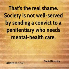 Daniel Brodsky - That's the real shame. Society is not well-served by sending a convict to a penitentiary who needs mental-health care.