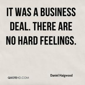 Daniel Haigwood - It was a business deal. There are no hard feelings.