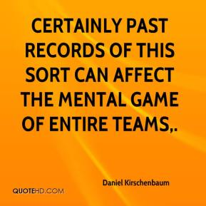 Daniel Kirschenbaum - Certainly past records of this sort can affect the mental game of entire teams.